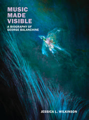 Jessica L.Wilkinson, Music Made Visible: A biography of George Balanchine