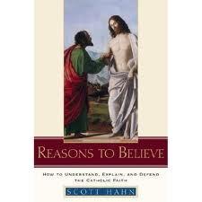 Reasons to believe: how to understand, explain and defend the Catholic faith  by Scott Hahn