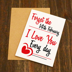 Forget The 14th February I Love You Everyday Valentine's Card