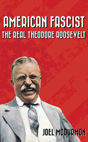 American Fascist: The Real Theodore Roosevelt