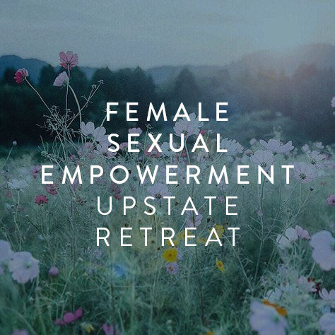 July 19th-21st -- Female Sexual Empowerment Retreat