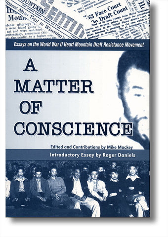 A Matter of Conscience: Essays on the World War II Heart Mountain Draft Resistance Movement