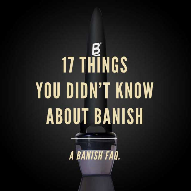 BANISH FAQ's - 17 Things You Didn't Know About Banish