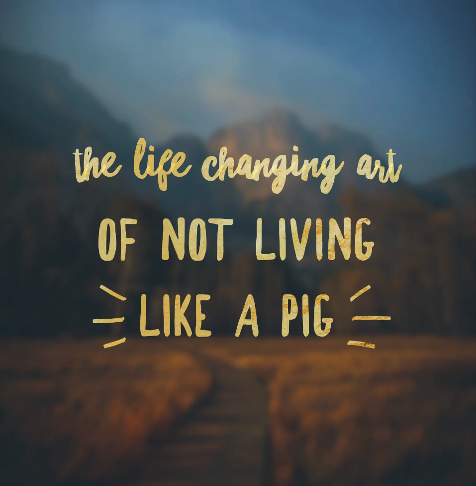 The Life Changing Art of Not Living like a Pig