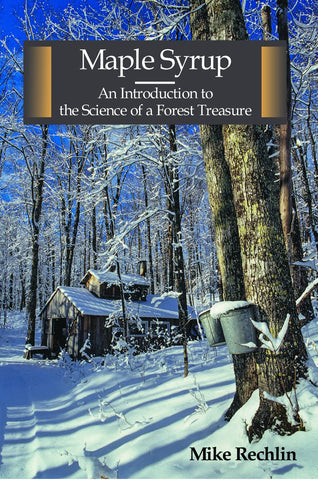 Maple Syrup, An Introduction to the Science of a Forest Treasure  by Mike Rechlin