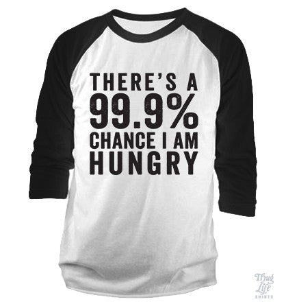 There's a 99.9% chance I AM HUNGRY!