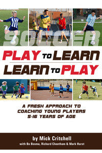 Play to Learn - Learn to Play : A Fresh Approach to Coaching Young Players 5-16 Years of Age