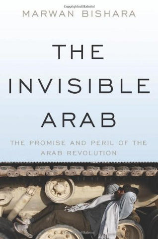 The Invisible Arab: The Promise and Peril of the Arab Revolutions by Marwan Bishara