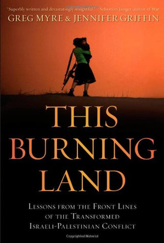 This Burning Land: Lessons from the Front Lines of the Transformed Israeli-Palestinian Conflict by Greg Myre and Jennifer Griffin