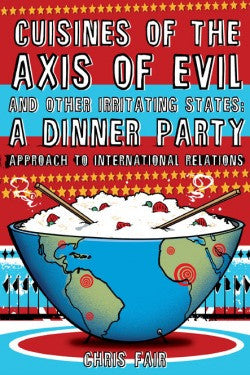 Cuisines of the Axis of Evil and Other Irritating States: A Dinner Party Approach to International Relations by Chris Fair