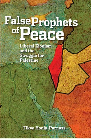 False Prophets of Peace: Liberal Zionism and the Struggle for Palestine by Tikva Honig-Parnass