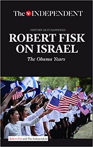 ROBERT FISK ON ISRAEL: The Obama Years (History As It Happened) by Robert Fisk