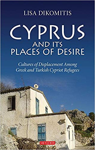 Cyprus and its Places of Desire: Cultures of Displacement Among Greek and Turkish Cypriot Refugees by Lisa Dikomitis