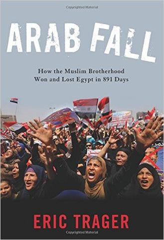 Arab Fall: How the Muslim Brotherhood Won and Lost Egypt in 891 Days by Eric Trager