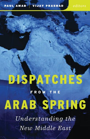 Dispatches from the Arab Spring: Understanding the New Middle East by Paul Amar and Vijay Prashad