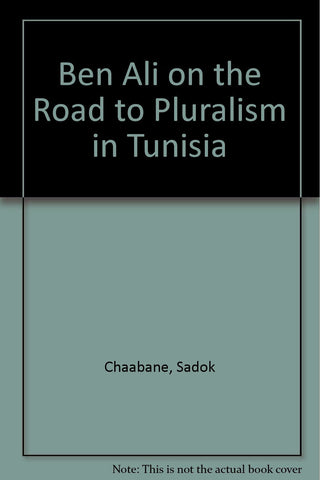 Ben Ali: On the Road to Pluralism in Tunisia by Sadok Chaabane