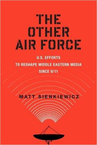 The Other Air Force: U.S. Efforts to Reshape Middle Eastern Media Since 9/11 by Matt Sienkiewicz