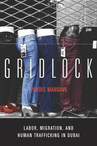 Gridlock: Labor, Migration, and Human Trafficking in Dubai by Pardis Mahdavi