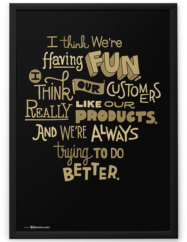 Poster - I think we're having fun. I think our customers really like our products. And we're always trying to do better.  - 2