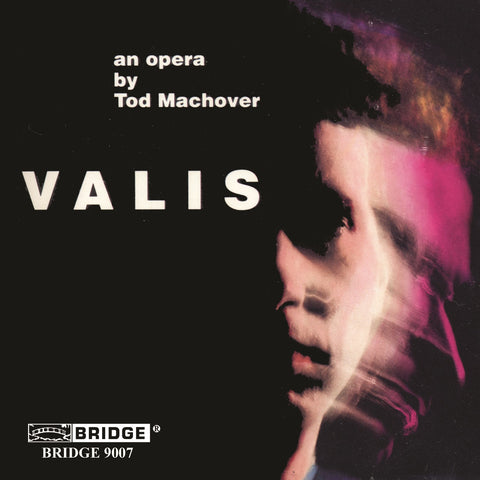Tod Machover VALIS <br> Based on the novel by Philip K. Dick <BR> BRIDGE 9007
