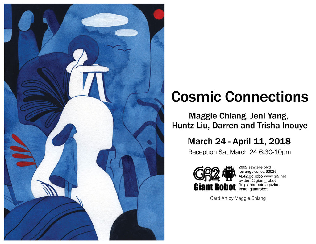 Cosmic Connections This exhibition features Maggie Chiang, Jeni Yang, Huntz Liu, and Darren and Trisha Inouye  March 24 - April 11, 2018 - Reception March 24 Sat 6:30-10pm