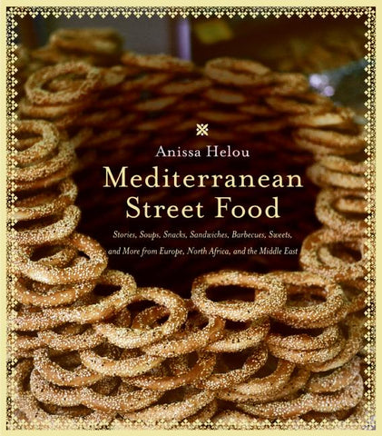 Mediterranean Street Food: Stories, Soups, Snacks, Sandwiches, Barbecues, Sweets, And More From Europe, North Africa, And The Middle