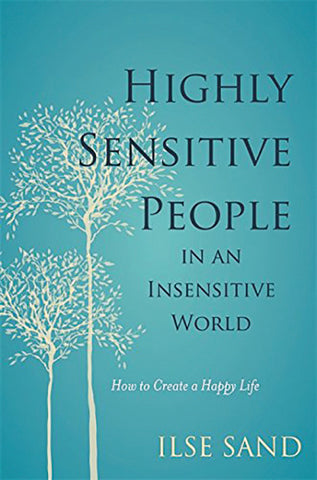 HIGHLY SENSITIVE PEOPLE IN AN INSENSITIVE WORLD by Ilse Sand