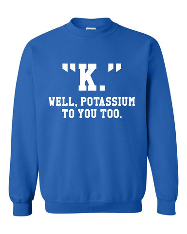 """K."" Well, Potassium To You Too. - Sweatshirt"