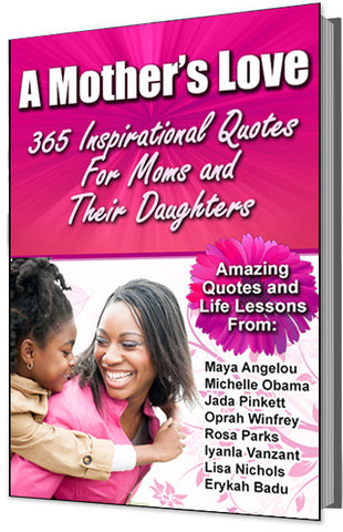 A Mother's Love: 365 Inspirational Quotes For Mothers and Their Daughters (Amazing Quotes and Life Lessons From Maya Angelou, Michelle Obama, Jada Pinkett, Oprah Winfrey, and more!)