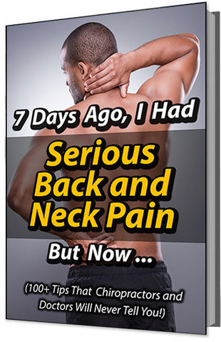 7 Days Ago, I Had Serious Back and Neck Pain -- But Now... (100+ Tips That Chiropractors and Doctors Will Never Tell You!)