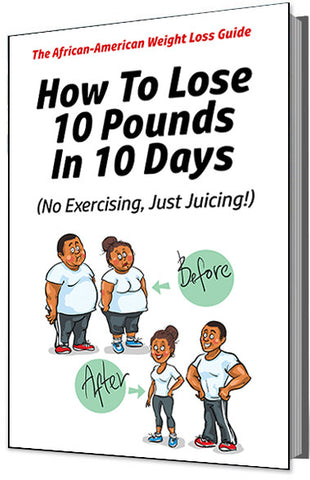 The African American Weight Loss Guide: How To Lose 10 Pounds in 10 Days (No Exercising, Just Juicing!)