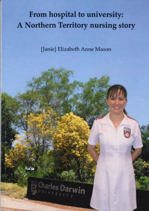 FROM HOSPITAL TO UNIVERSITY A NORTHERN TERRITORY NURSING STORY - Charles Darwin University Bookshop