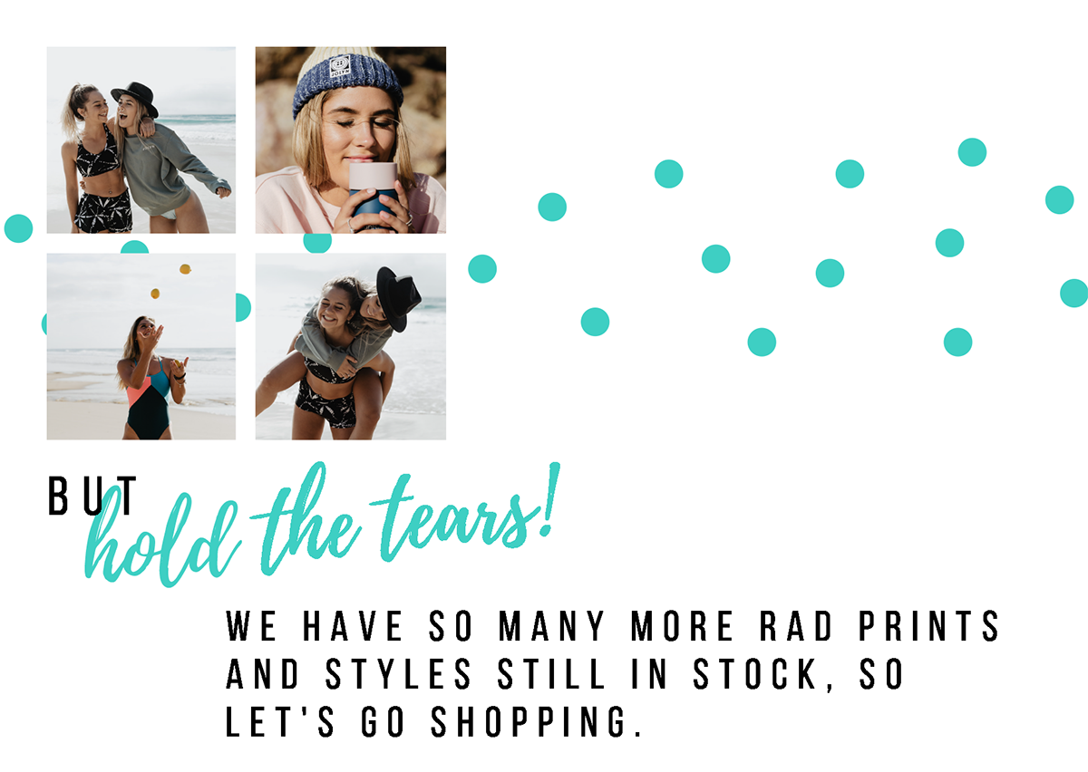 but HOLD THE TEARS, we haveso many more rad prints and styles still in stock, so let's go shopping.