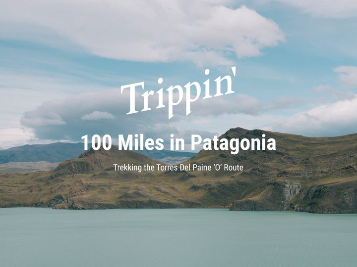100 MILES IN PATAGONIA – TREKKING THE TORRES DEL PAINE 'O' ROUTE