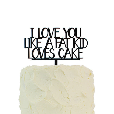 I Love You Like a Fat Kid Loves Cake Topper