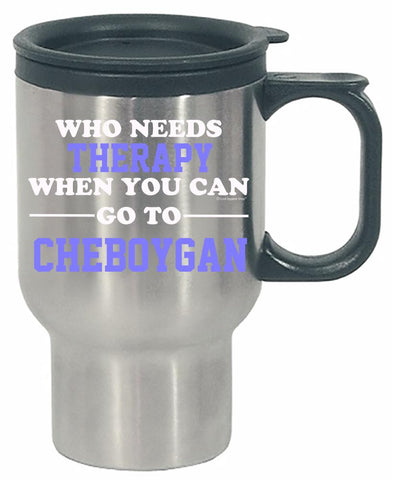 Who Needs Therapy When You Can Go To Cheboygan - Stainless Steel Travel Mug