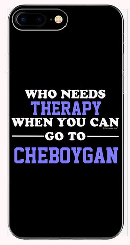 Who Needs Therapy When You Can Go To Cheboygan - Phone Case for iPhone 6+, 6S+, 7+, 8+