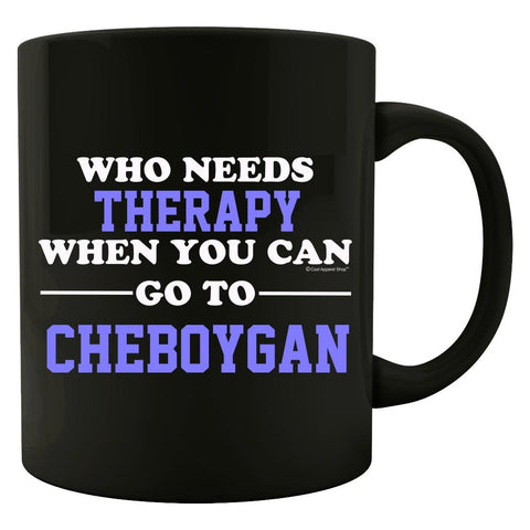 Who Needs Therapy When You Can Go To Cheboygan - Colored Mug