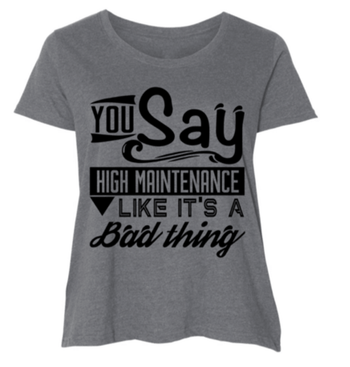Graphic Tee - You Say High Maintenance Like It's A Bad Thing T-Shirt