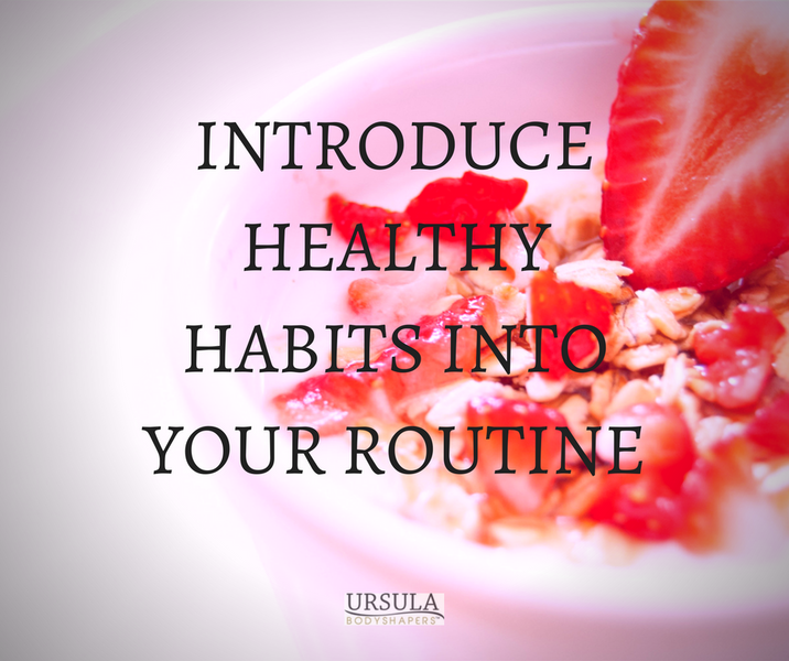 INTRODUCE HEALTHY HABITS INTO YOUR ROUTINE