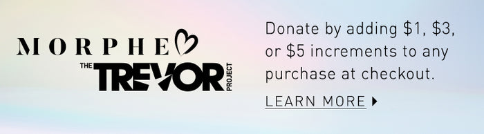 Morphe loves The Trevor Project. Donate by adding $1, $3, or $5 increments to any purchase at checkout. Click on this banner to learn more.