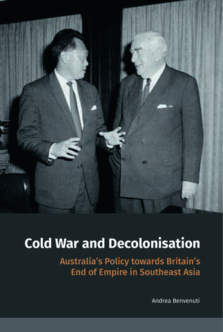Cold War and Decolonisation: Australia's Policy towards Britain's End of Empire in Southeast Asia