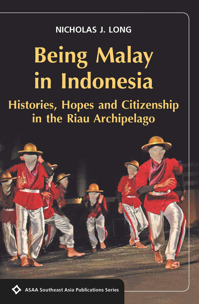 Being Malay in Indonesia: Histories, Hopes and Citizenship in the Riau Archipelago