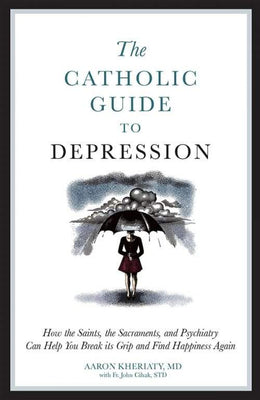 Catholic Guide to Depression How the Saints, the Sacraments, and Psychiatry Can Help You Break Its Grip and Find Happiness Again by Dr. Aaron Kheriaty