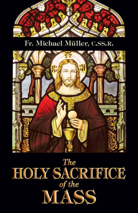 The Holy Sacrifice of the Mass Rev. Fr. Michael Mueller, C.SS.R.