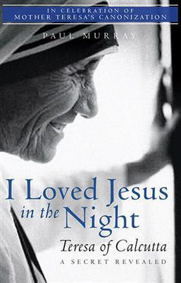 I Loved Jesus in the Night Teresa of Calcutta, A Secret Revealed by Fr. Paul Murray