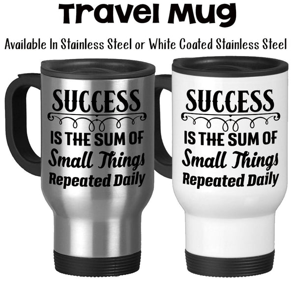 Travel Mug, Success Is The Sum Of Small Things Repeated Daily You Can Be Successful Motivational