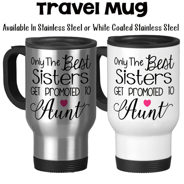 Travel Mug, The Best Sisters Get Promoted To Aunt, Baby Announcement