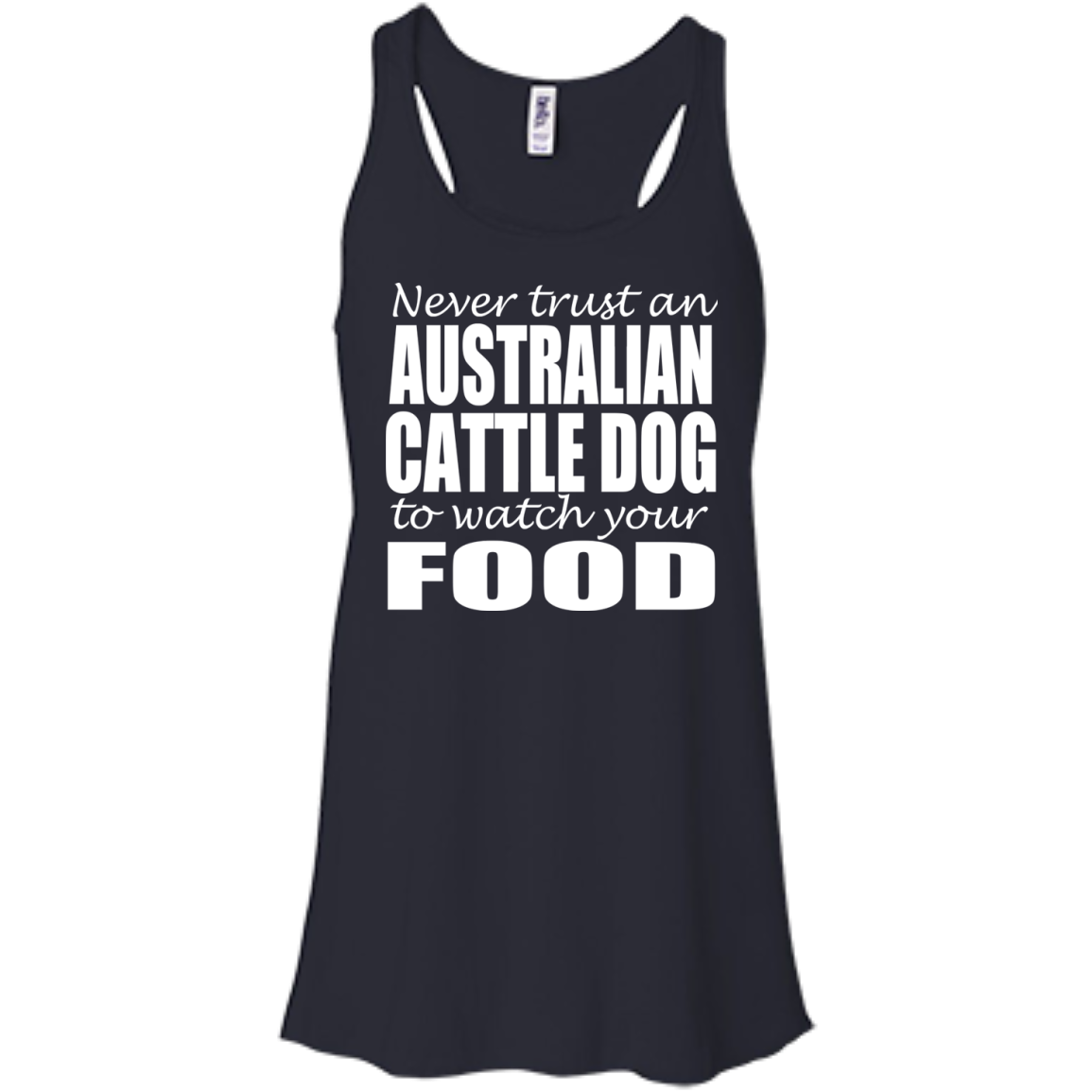 Never Trust An Australian Cattle Dog To Watch Your Food Flowy Racerback Tanks