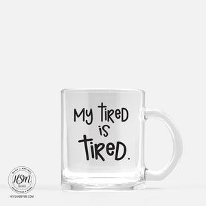 My Tired is Tired - Glass - Mug